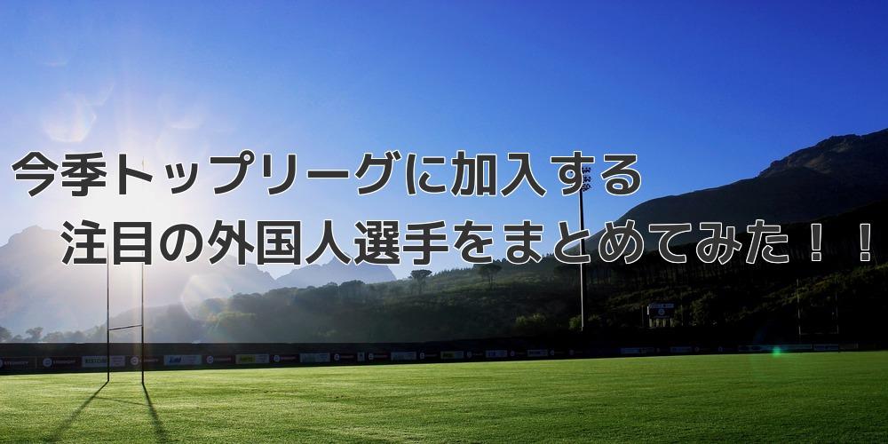 今季トップリーグに来てくれる注目の外国人選手をまとめてみた話